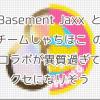 Basement Jaxxとチームしゃちほこのコラボが異質過ぎてクセになりそう