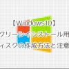【Windows10】クリーンインストール用ディスクの作成方法と注意点