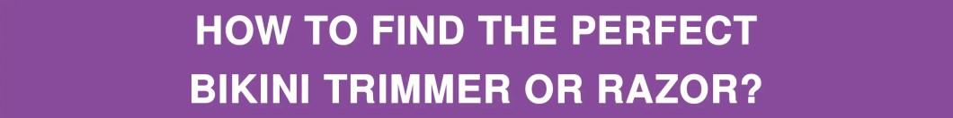 How to Find the Perfect Bikini Trimmer or Razor?