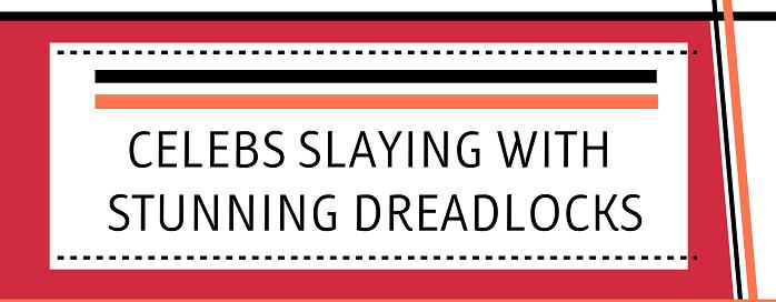Celebs Slaying With Stunning Dreadlocks - Feat