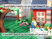 Build daily habits so you can keep it up