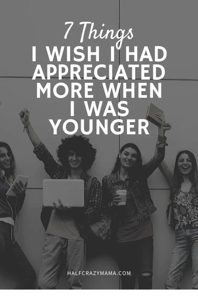 7 Things I Wish I Had Appreciated More When I Was Younger