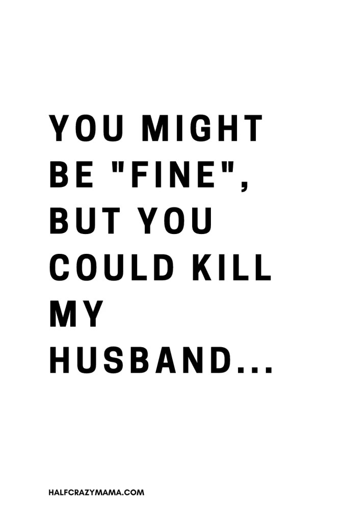 "text that says You might be ""fine"", but you could kill my husband..."
