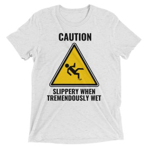 caution slippery when tremendously wet