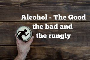 Alcohol – The good, the bad, and the runguly!