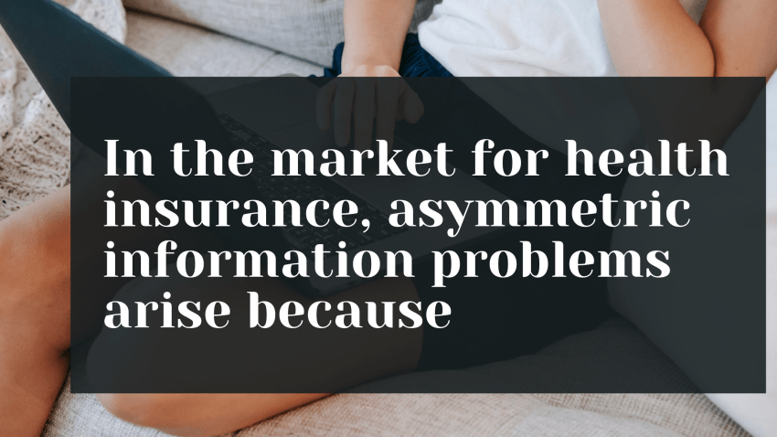 In the market for health insurance, asymmetric information problems arise because