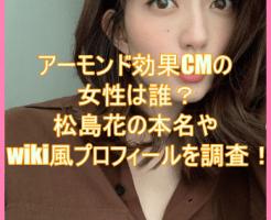 アーモンド効果CMの女性は誰?松島花の本名やwiki風プロフィールを調査!4