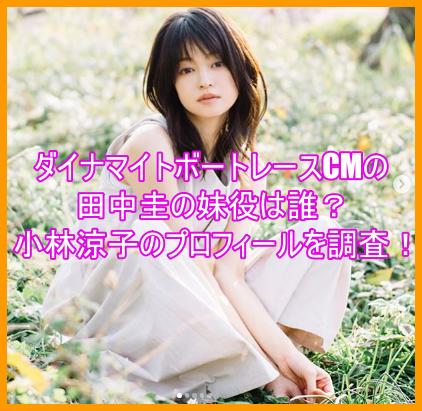 ダイナマイトボートレースCMの田中圭の妹役は誰?小林涼子のプロフィールを調査!7