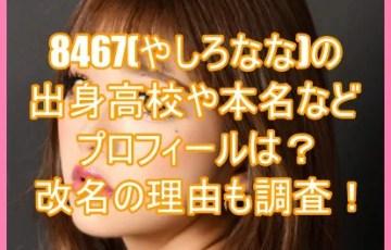 8467(やしろなな)の出身高校や本名などプロフィールは?改名の理由も調査!5