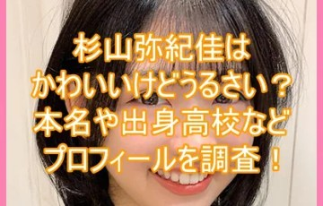 杉山弥紀佳はかわいいけどうるさい?本名や出身高校などプロフィールを調査!8
