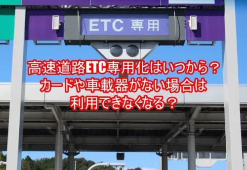 高速道路ETC専用化はいつから?カードや車載器がない場合は利用できなくなる?4