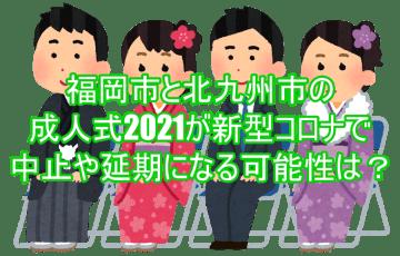 福岡市と北九州市の成人式2021が新型コロナで中止や延期になる可能性は?5