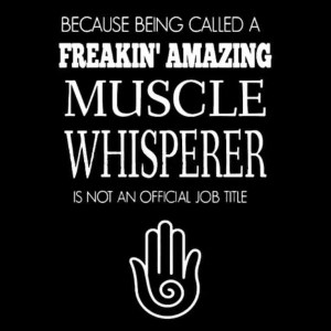 because being called a freakin' amazing muscle whisperer is not an official title