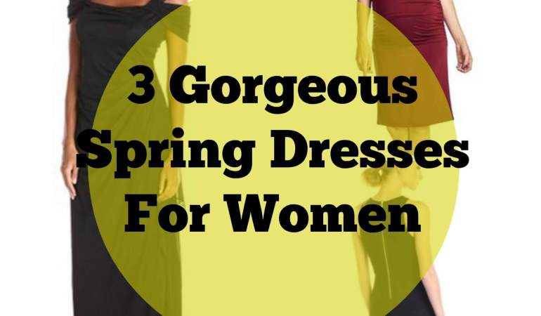 3 Gorgeous Spring Dresses For Women