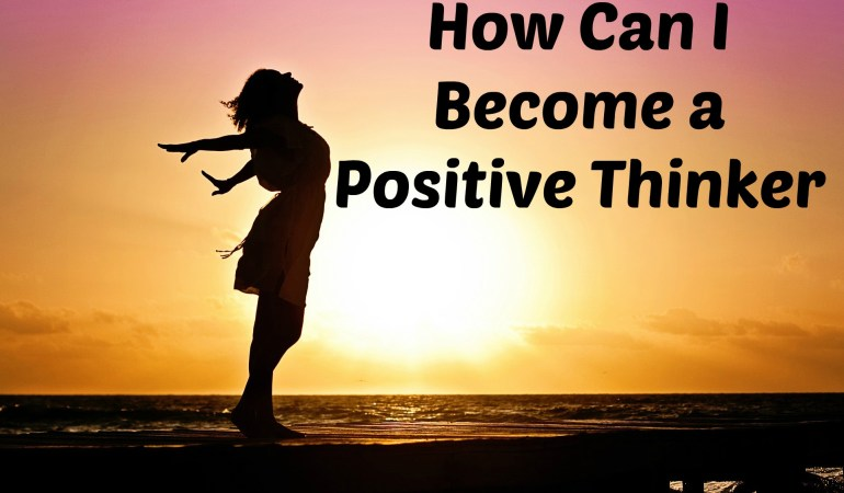 How Can I Become a Positive Thinker