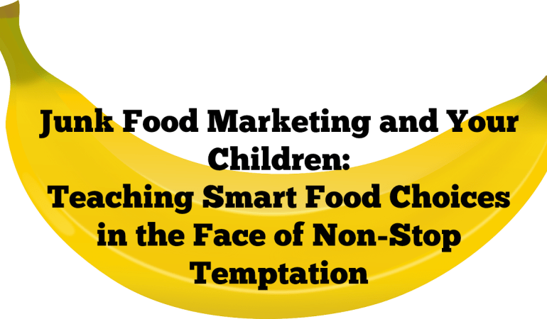 Junk Food Marketing and Your Children: Teaching Smart Food Choices in the Face of Non-Stop Temptation