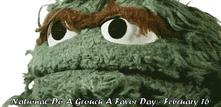 National Do A Grouch A Favor Day – February 16, 2021