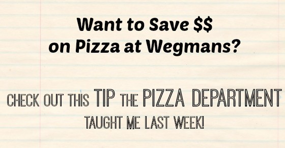 Want to Save Money on Pizza at Wegmans?  Check Out This Tip the Pizza Department Taught Me!