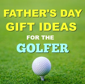 Father's Day Gift Ideas for the Golfer