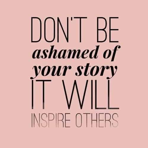 Don't Be Ashamed of Your Story!! You never know who may be struggling with the very same experience. You may be able to shed some light on the situation and inspire in a way you didn't see before. // Happy Food Healthy Life
