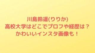 川島鈴遥(りりか)の高校大学はどこでプロフや経歴は?かわいいインスタ画像も!
