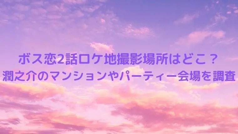 ボス恋2話ロケ地撮影場所はどこ?潤之介のマンションやパーティー会場を調査