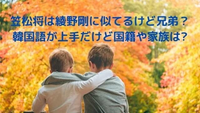 笠松将は綾野剛に似てるけど兄弟じゃない?韓国語が上手だけど国籍や家族は?