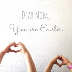 Dear Mom, YOU are Easter