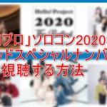 【ハロプロ】ソロコン2020バラード特別号Special Numberを無料視聴する方法!見逃し配信や再放送もチェック