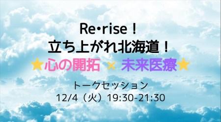【12/4トークセッション】Re•rise!立ち上がれ北海道!★心の開拓×未来医療★