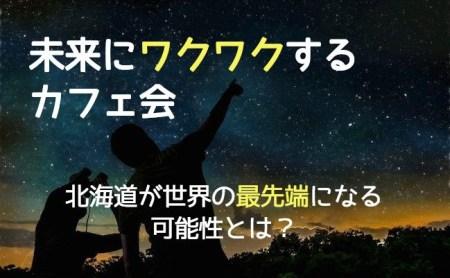 【11/18未来にワクワクするカフェ会】北海道が世界の最先端になる可能性とは?