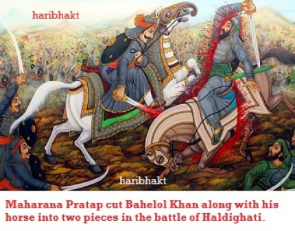 During the encounter with Bahelol Khan, Pratap cut him along with his horse into two pieces in the battle of Haldighati