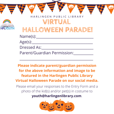 Entry form. Name(s), Age(s), Dressed as, parent/guardian permission for image and info to be displayed, email the answers to the form and a photo of you in costume to youth@harlingenlibrary.com.