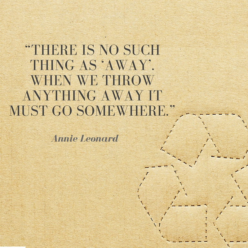 Recycling Quotes There is no such thing as away. When we throw anything away it must go somewhere.
