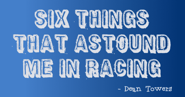 Six Things That Astound Me In Racing