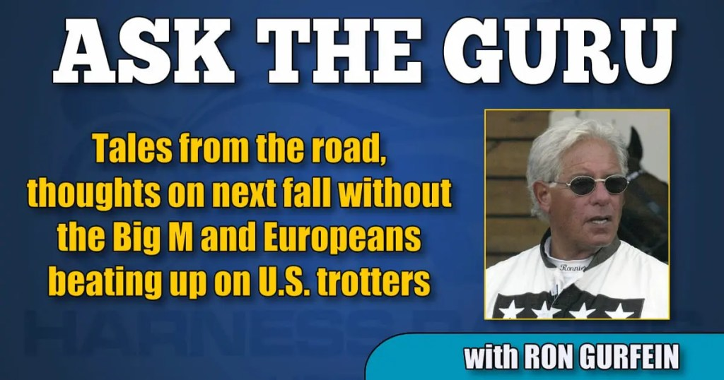 Tales from the road, thoughts on next fall without the Big M and Europeans beating up on U.S. trotters