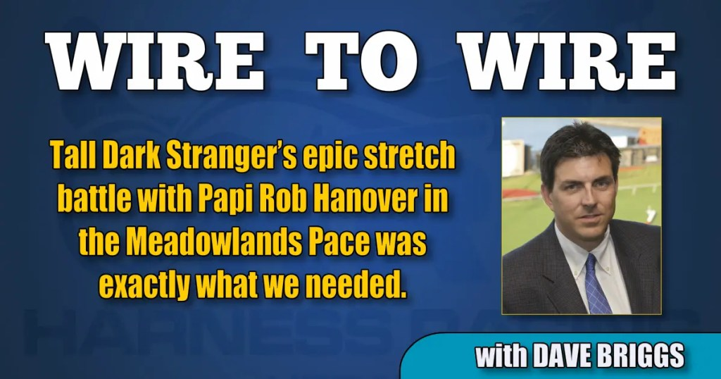 Tall Dark Stranger's epic stretch battle with Papi Rob Hanover in the Meadowlands Pace was exactly what we needed.