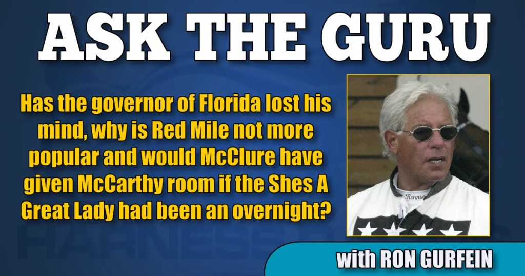 Has the governor of Florida lost his mind, why is Red Mile not more popular and would McClure have given McCarthy room if the Shes A Great Lady had been an overnight?