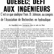 «Les richesses du Québec : défi aux ingénieurs. C'est ce que souligne l'honorable Daniel Johnson, au congrès de l'Association de Recherches en hydraulique»