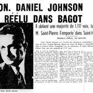 «L'honorable Daniel Johnson réélu dans Bagot. Il obtient une majorité de 1,117 voix, tandis que M. Saint-Pierre l'emporte dans Saint-Hyacinthe»
