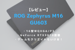ASUS,ROG Zephyrus M16,GU603,ブログ,レビュー,評価,感想,ベンチマーク,おすすめ,