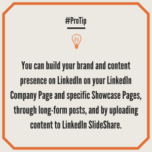You can build your brand and content presence on LinkedIn on your LinkedIn Company Page and specific Showcase Pages, through long-form posts, and by uploading content to LinkedIn SlideShare.