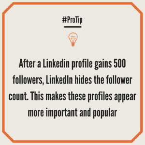 After a Linkedin profile gains 500 followers, LinkedIn hides the follower count. This makes these profiles appear more important and popular.