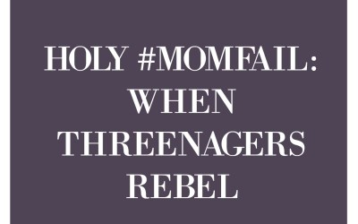 Holy #MomFail: When Threenagers Rebel