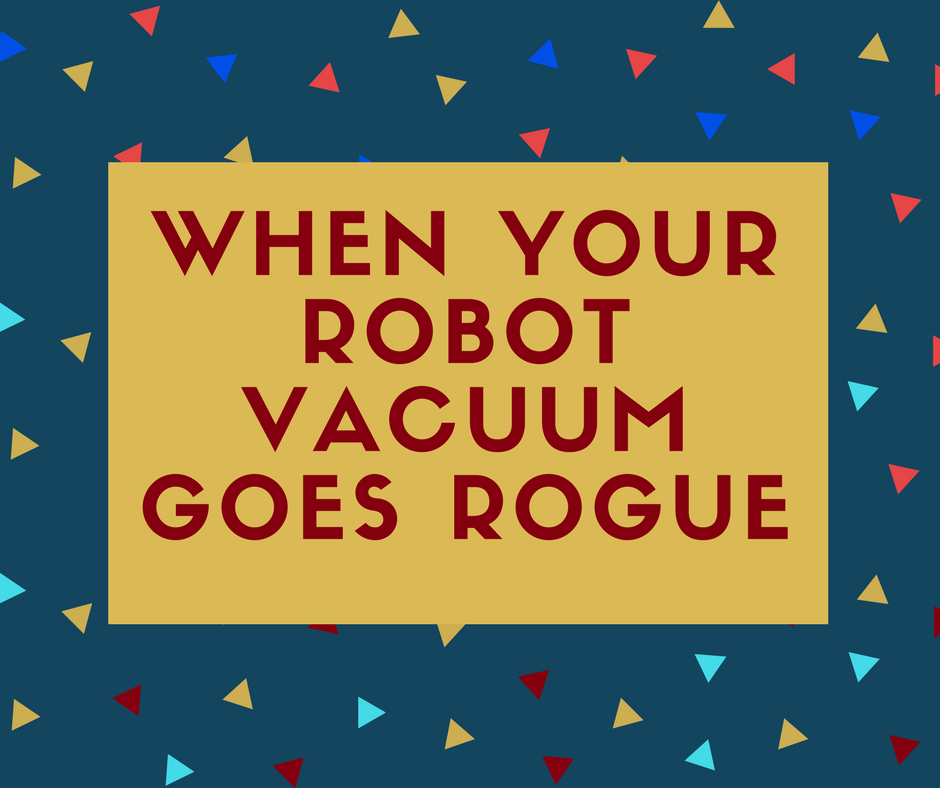 When Your Robot Vacuum Goes Rogue