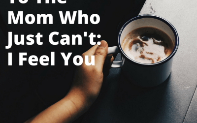 To The Mom Who Just Can't: I Feel You