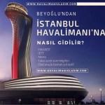 beyoğlundan istanbul 3. havaalanına nasıl gidilir