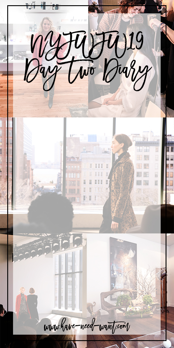 Sharing my NYFW FW19 Day Two Diary on Have Need Want Today! Click on the photo to read the full post and see all the things I was up to! #NYFW #BackstageAccess #BehindtheScenes #Nonie #Linder #Redken