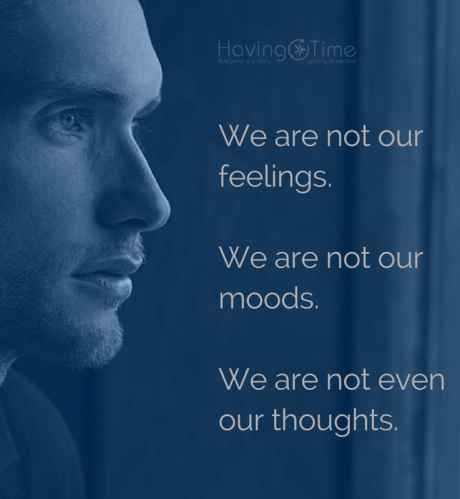 We are not our feelings. We are not our moods. We are not even our thoughts.