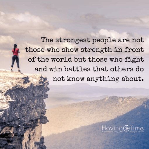 """The strongest people are not those who show strength in front of the world but those who fight and win battles that others do not know anything about."" ― Jonathan Harnisch"